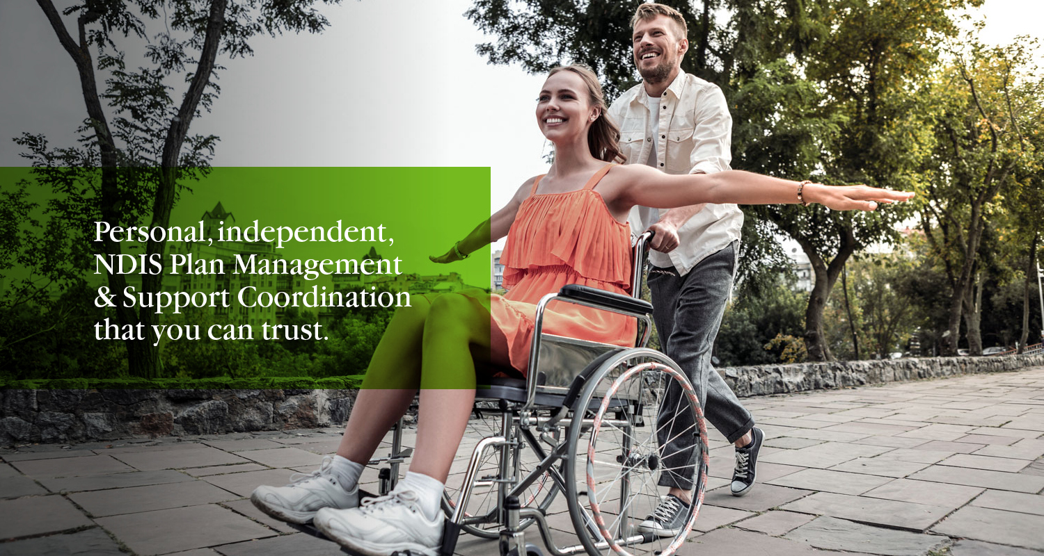 A woman in an orange dress and sneakers is using a wheelchair while a man in jeans and a casual shirt is pushing. They are on a path with trees alongside. There is a text bubble over the left of the image which reads 'Personal, independent, NDIS Plan Management and Support Coordination that you can trust.'